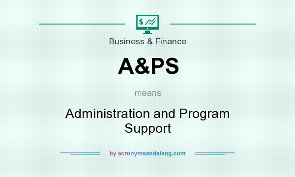 What does A&PS mean? It stands for Administration and Program Support