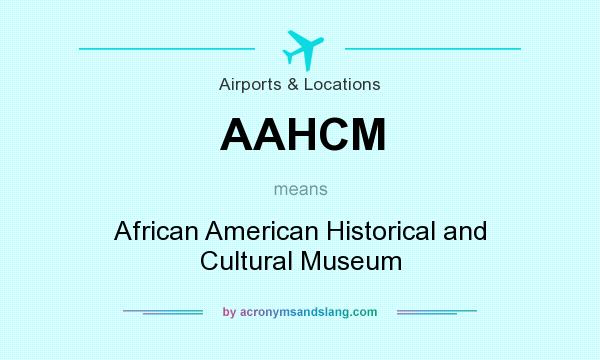 What does AAHCM mean? It stands for African American Historical and Cultural Museum