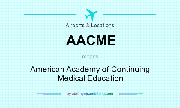 What does AACME mean? It stands for American Academy of Continuing Medical Education