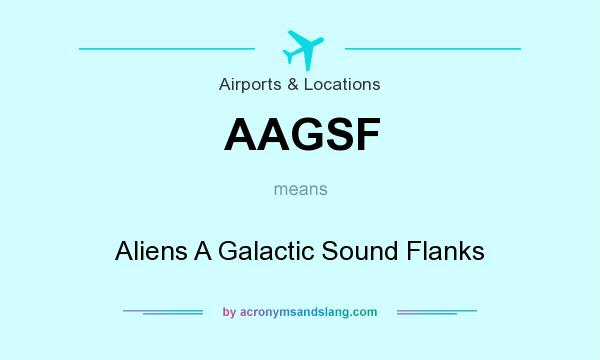 What does AAGSF mean? It stands for Aliens A Galactic Sound Flanks