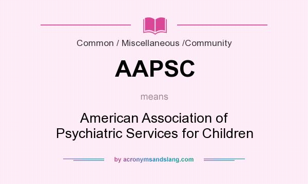 What does AAPSC mean? It stands for American Association of Psychiatric Services for Children