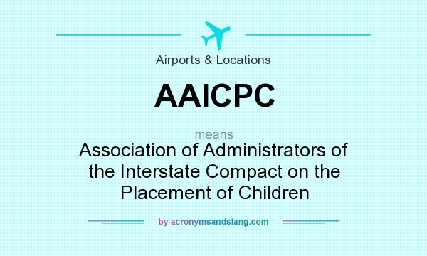 What does AAICPC mean? It stands for Association of Administrators of the Interstate Compact on the Placement of Children