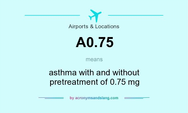 What does A0.75 mean? It stands for asthma with and without pretreatment of 0.75 mg