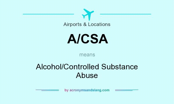 What does A/CSA mean? It stands for Alcohol/Controlled Substance Abuse