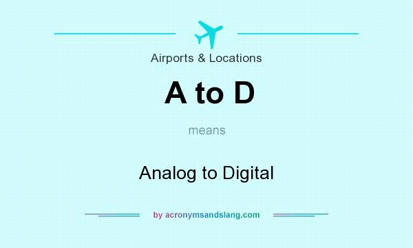What does A to D mean? It stands for Analog to Digital