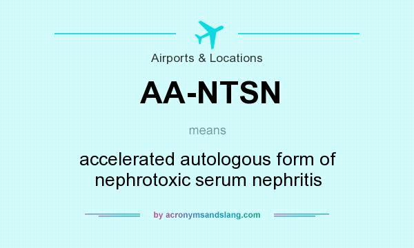What does AA-NTSN mean? It stands for accelerated autologous form of nephrotoxic serum nephritis