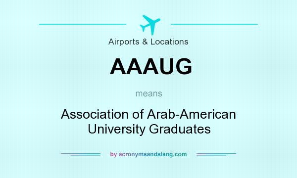 What does AAAUG mean? It stands for Association of Arab-American University Graduates