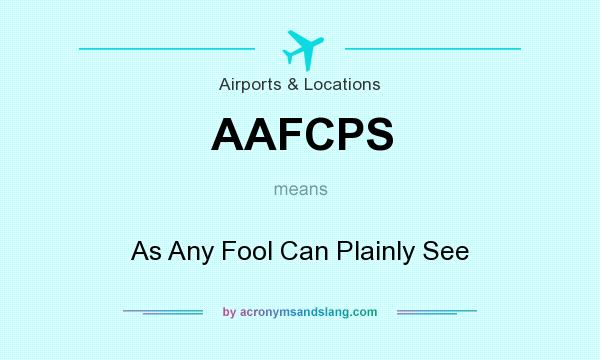 What does AAFCPS mean? It stands for As Any Fool Can Plainly See