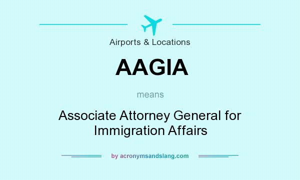 What does AAGIA mean? It stands for Associate Attorney General for Immigration Affairs
