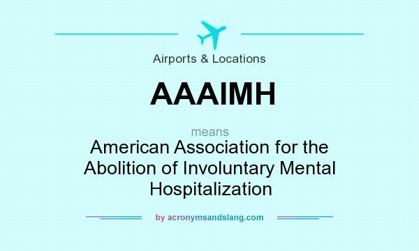 What does AAAIMH mean? It stands for American Association for the Abolition of Involuntary Mental Hospitalization