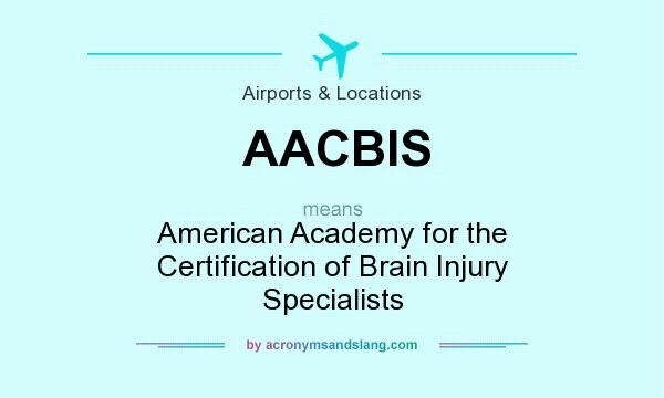 What does AACBIS mean? It stands for American Academy for the Certification of Brain Injury Specialists