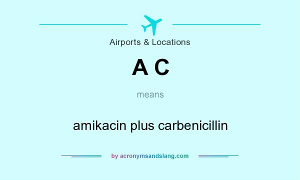 What does A C mean? It stands for amikacin plus carbenicillin