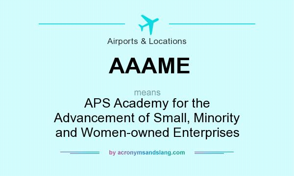 What does AAAME mean? It stands for APS Academy for the Advancement of Small, Minority and Women-owned Enterprises