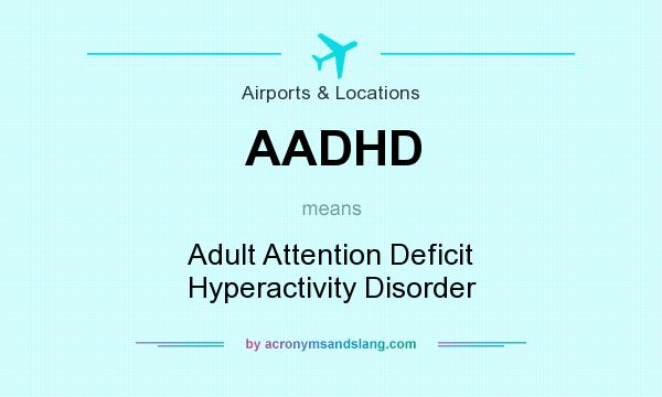What does AADHD mean? It stands for Adult Attention Deficit Hyperactivity Disorder
