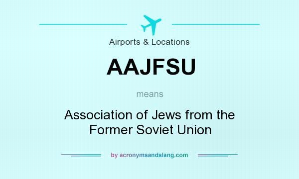 What does AAJFSU mean? It stands for Association of Jews from the Former Soviet Union