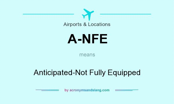 What does A-NFE mean? It stands for Anticipated-Not Fully Equipped