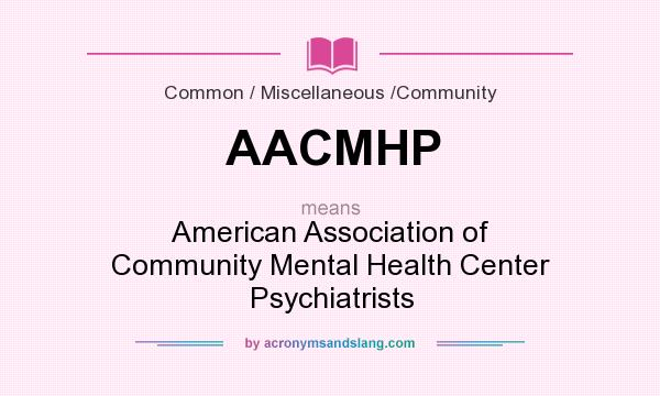 What does AACMHP mean? It stands for American Association of Community Mental Health Center Psychiatrists