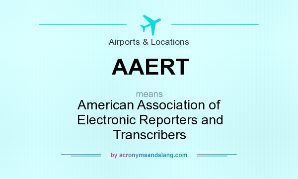 What does AAERT mean? It stands for American Association of Electronic Reporters and Transcribers
