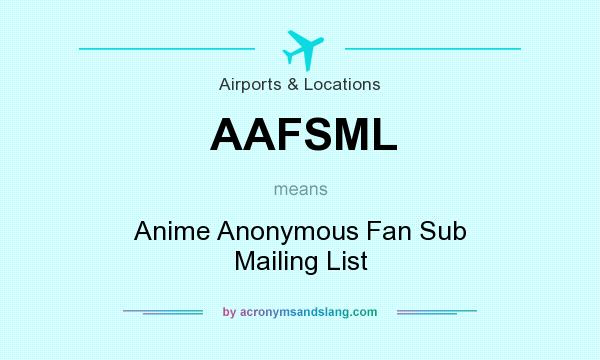 What does AAFSML mean? It stands for Anime Anonymous Fan Sub Mailing List