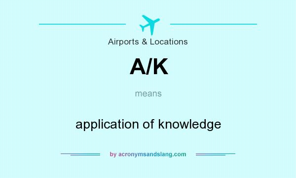 What does A/K mean? It stands for application of knowledge