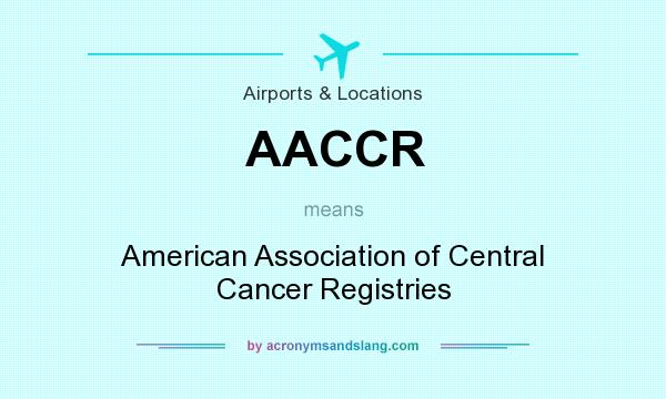 What does AACCR mean? It stands for American Association of Central Cancer Registries