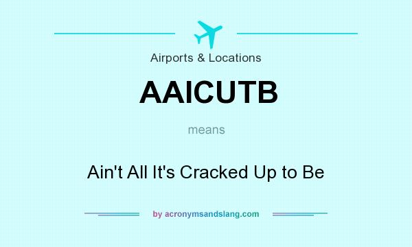 What does AAICUTB mean? It stands for Ain`t All It`s Cracked Up to Be
