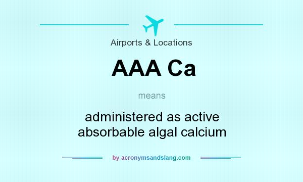What does AAA Ca mean? It stands for administered as active absorbable algal calcium