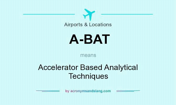 What does A-BAT mean? It stands for Accelerator Based Analytical Techniques