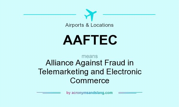 What does AAFTEC mean? It stands for Alliance Against Fraud in Telemarketing and Electronic Commerce