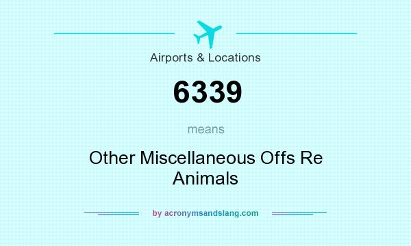 What does 6339 mean? It stands for Other Miscellaneous Offs Re Animals