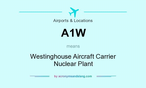 What does A1W mean? It stands for Westinghouse Aircraft Carrier Nuclear Plant
