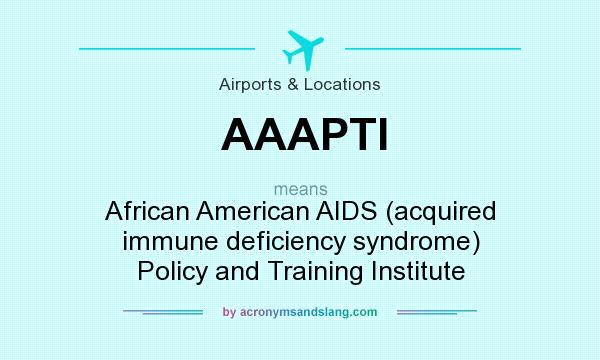 What does AAAPTI mean? It stands for African American AIDS (acquired immune deficiency syndrome) Policy and Training Institute