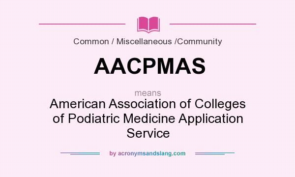 What does AACPMAS mean? It stands for American Association of Colleges of Podiatric Medicine Application Service