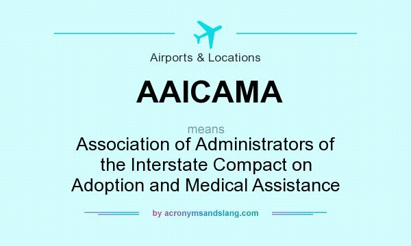 What does AAICAMA mean? It stands for Association of Administrators of the Interstate Compact on Adoption and Medical Assistance