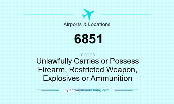 What does 6851 mean? It stands for Unlawfully Carries or Possess Firearm, Restricted Weapon, Explosives or Ammunition