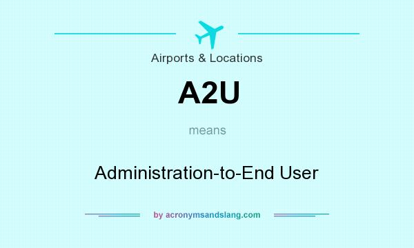 What does A2U mean? It stands for Administration-to-End User