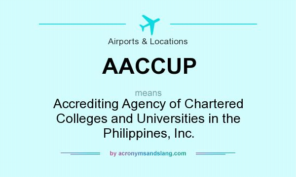 What does AACCUP mean? It stands for Accrediting Agency of Chartered Colleges and Universities in the Philippines, Inc.