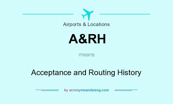 What does A&RH mean? It stands for Acceptance and Routing History