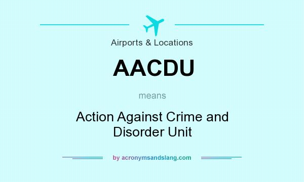 What does AACDU mean? It stands for Action Against Crime and Disorder Unit