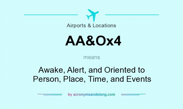 What does AA&Ox4 mean? It stands for Awake, Alert, and Oriented to Person, Place, Time, and Events
