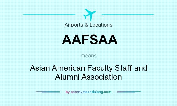 What does AAFSAA mean? It stands for Asian American Faculty Staff and Alumni Association
