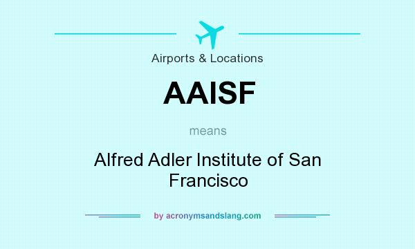 What does AAISF mean? It stands for Alfred Adler Institute of San Francisco