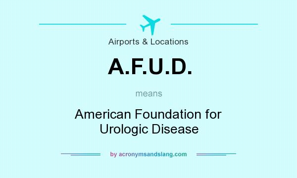 What does A.F.U.D. mean? It stands for American Foundation for Urologic Disease