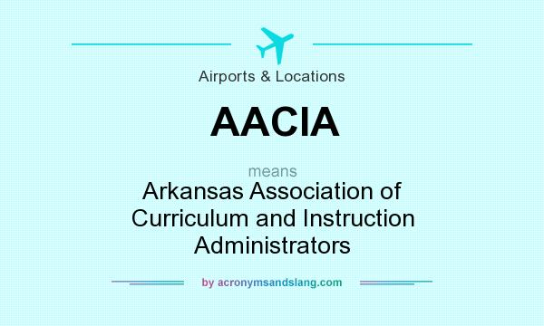 What does AACIA mean? It stands for Arkansas Association of Curriculum and Instruction Administrators