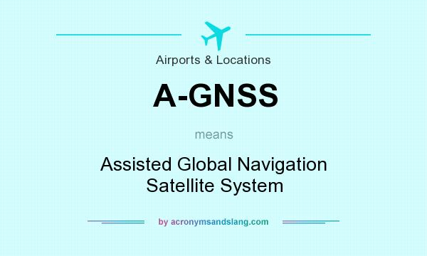 What does A-GNSS mean? It stands for Assisted Global Navigation Satellite System