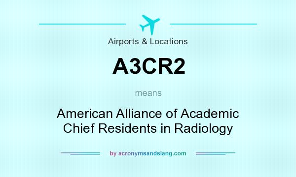 What does A3CR2 mean? It stands for American Alliance of Academic Chief Residents in Radiology