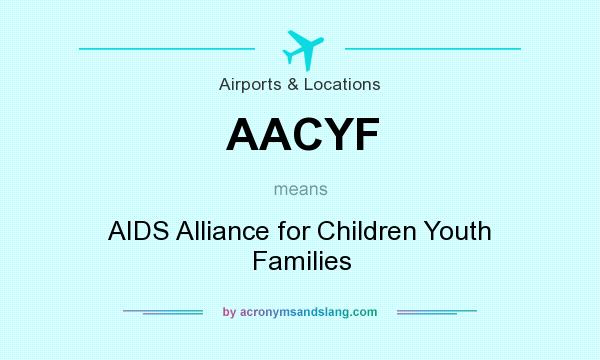 What does AACYF mean? It stands for AIDS Alliance for Children Youth Families