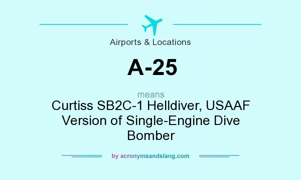 What does A-25 mean? It stands for Curtiss SB2C-1 Helldiver, USAAF Version of Single-Engine Dive Bomber