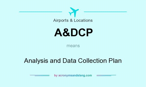 What does A&DCP mean? It stands for Analysis and Data Collection Plan