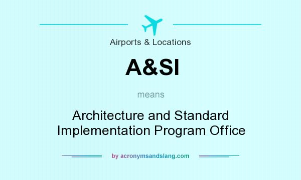 What does A&SI mean? It stands for Architecture and Standard Implementation Program Office